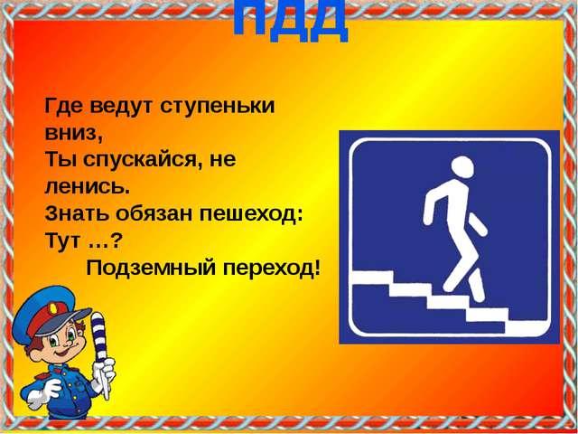 Где ведут ступеньки вниз, Ты спускайся, не ленись. Знать обязан пешеход: Тут...