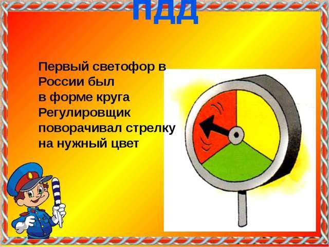 Первый светофор в России был в форме круга Регулировщик поворачивал стрелку...