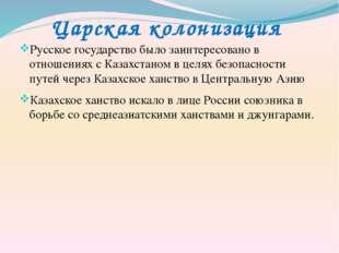 Царская колонизация Русское государство было заинтересовано в отношениях с Ка