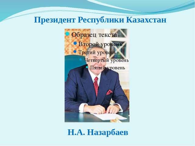 Президент Республики Казахстан Н.А. Назарбаев