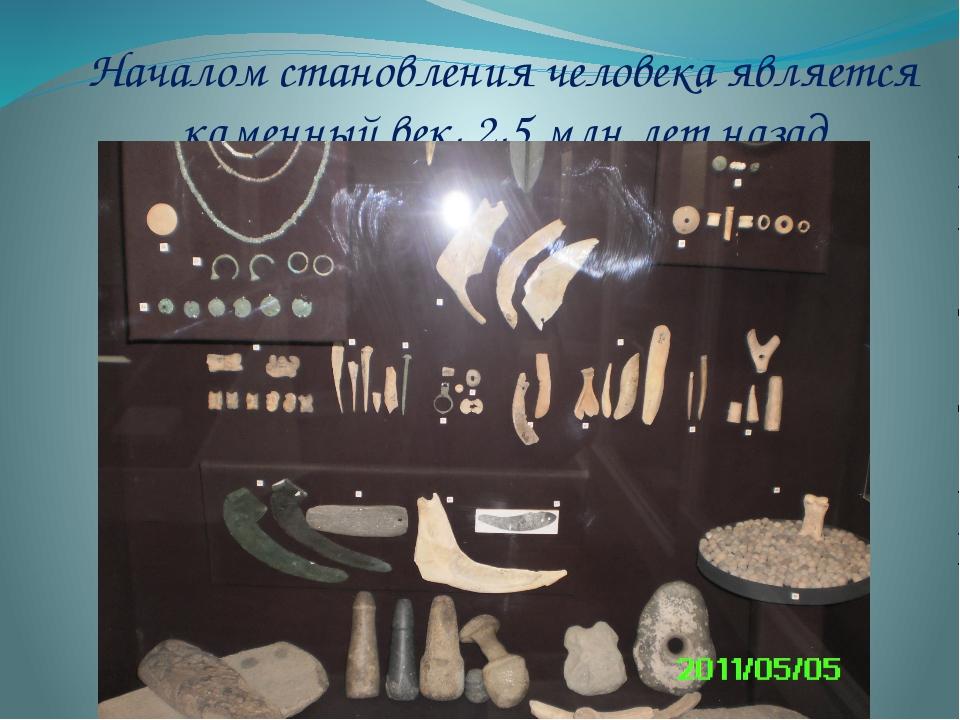 Началом становления человека является каменный век, 2,5 млн.лет назад