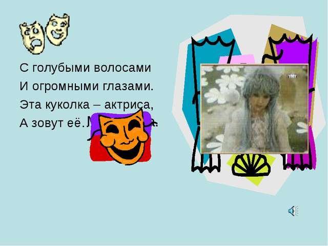 Мальвина. С голубыми волосами И огромными глазами. Эта куколка – актриса, А з...
