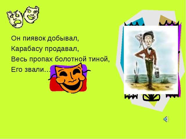 Он пиявок добывал, Карабасу продавал, Весь пропах болотной тиной, Его звали…...
