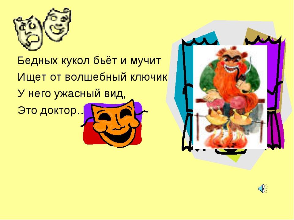 Бедных кукол бьёт и мучит Ищет от волшебный ключик. У него ужасный вид, Это д...