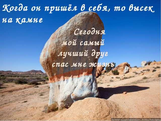 Когда он пришёл в себя, то высек на камне Сегодня мой самый лучший друг спас...