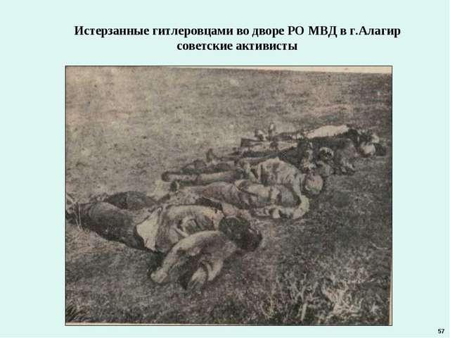 Истерзанные гитлеровцами во дворе РО МВД в г.Алагир советские активисты 57