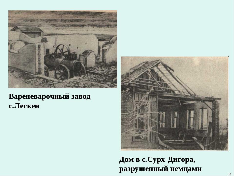 Вареневарочный завод с.Лескен Дом в с.Сурх-Дигора, разрушенный немцами 50