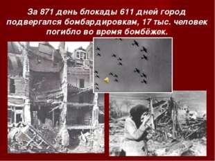 За 871 день блокады 611 дней город подвергался бомбардировкам, 17 тыс. челове