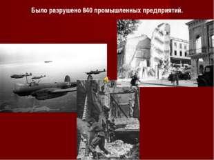 Было разрушено 840 промышленных предприятий.
