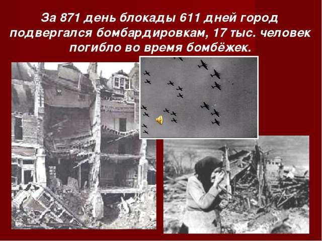 За 871 день блокады 611 дней город подвергался бомбардировкам, 17 тыс. челове...
