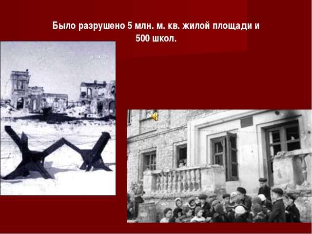 Было разрушено 5 млн. м. кв. жилой площади и 500 школ.