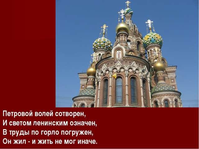 Петровой волей сотворен, И светом ленинским означен, В труды по горло погруже...