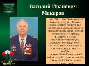 Василий Иванович Макаров 5 мая 1945 г. добровольно пошел на военную службу. П