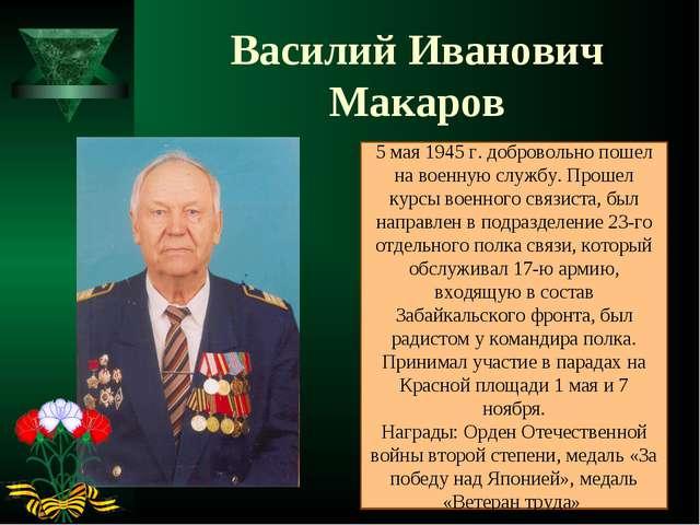 Василий Иванович Макаров 5 мая 1945 г. добровольно пошел на военную службу. П...