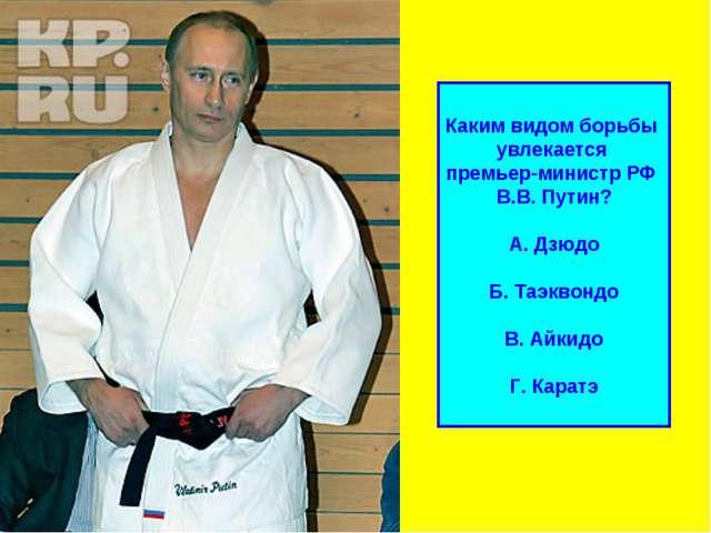 Каким видом борьбы увлекается премьер-министр РФ В.В. Путин? А. Дзюдо Б. Таэк...
