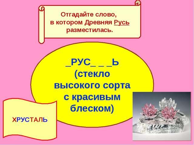 Отгадайте слово, в котором Древняя Русь разместилась. _РУС_ _ _Ь (стекло высо...
