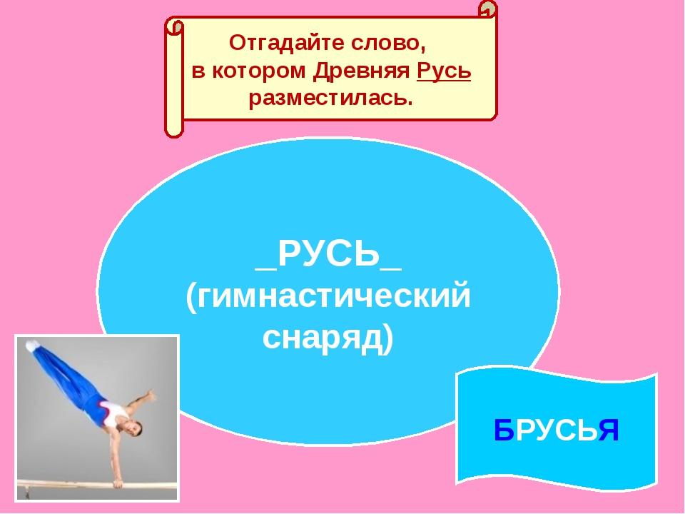 Отгадайте слово, в котором Древняя Русь разместилась. _РУСЬ_ (гимнастический...