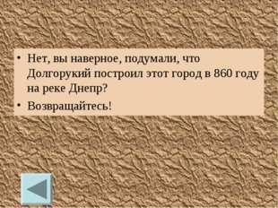Нет, вы наверное, подумали, что Долгорукий построил этот город в 860 году на