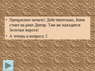 Прекрасное начало! Действительно, Киев стоит на реке Днепр. Там же находятся