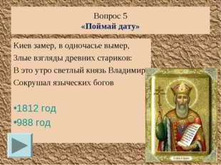 Вопрос 5 «Поймай дату» Киев замер, в одночасье вымер, Злые взгляды древних ст