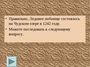Правильно, Ледовое побоище состоялось на Чудском озере в 1242 году. Можете по