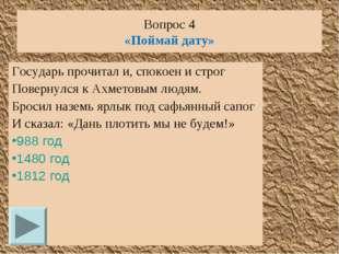 Вопрос 4 «Поймай дату» Государь прочитал и, спокоен и строг Повернулся к Ахме