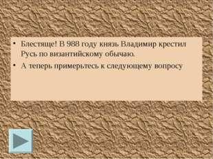 Блестяще! В 988 году князь Владимир крестил Русь по византийскому обычаю. А т