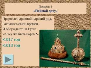 Вопрос 9 «Поймай дату» Прервался древний царский род, Распалась связь времен,