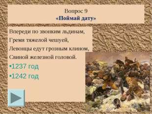 Вопрос 9 «Поймай дату» Впереди по звонким льдинам, Гремя тяжелой чешуей, Лево