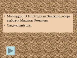 Молодцом! В 1613 году на Земском соборе выбрали Михаила Романова Следующий шаг.
