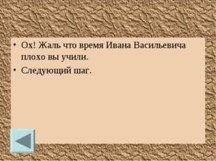 Ох! Жаль что время Ивана Васильевича плохо вы учили. Следующий шаг.