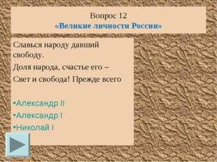 Вопрос 12 «Великие личности России» Славься народу давший свободу. Доля народ