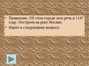 Правильно. Об этом городе шла речь в 1147 году. Построен на реке Москве. Идит