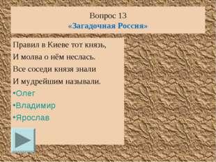 Вопрос 13 «Загадочная Россия» Правил в Киеве тот князь, И молва о нём неслась