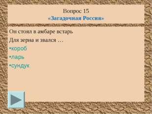 Вопрос 15 «Загадочная Россия» Он стоял в амбаре встарь Для зерна и звался … к