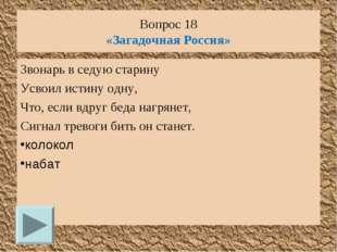 Вопрос 18 «Загадочная Россия» Звонарь в седую старину Усвоил истину одну, Что