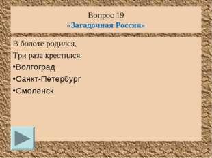 Вопрос 19 «Загадочная Россия» В болоте родился, Три раза крестился. Волгоград