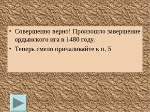 Совершенно верно! Произошло завершение ордынского ига в 1480 году. Теперь сме