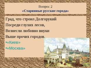 Вопрос 2 «Старинные русские города» Град, что строил Долгорукий Посреди глухи