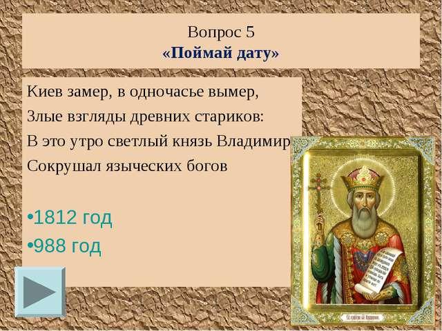 Вопрос 5 «Поймай дату» Киев замер, в одночасье вымер, Злые взгляды древних ст...