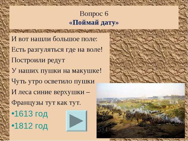 Вопрос 6 «Поймай дату» И вот нашли большое поле: Есть разгуляться где на воле...