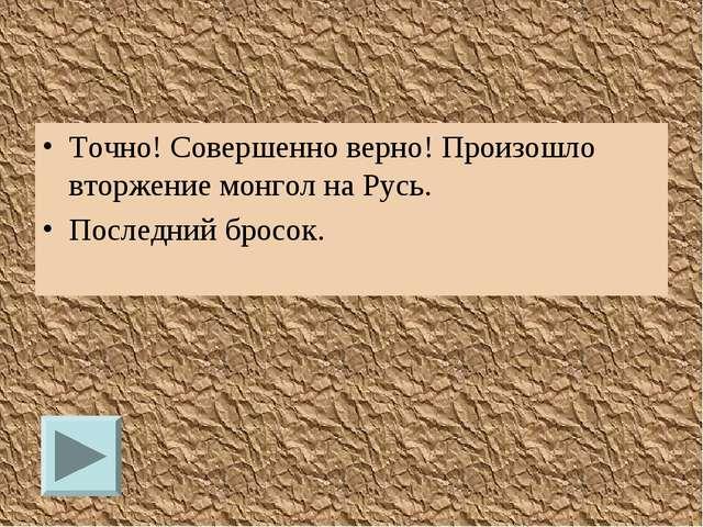 Точно! Совершенно верно! Произошло вторжение монгол на Русь. Последний бросок.