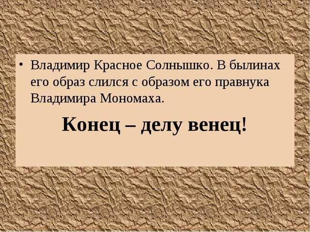 Владимир Красное Солнышко. В былинах его образ слился с образом его правнука...