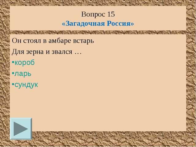Вопрос 15 «Загадочная Россия» Он стоял в амбаре встарь Для зерна и звался … к...