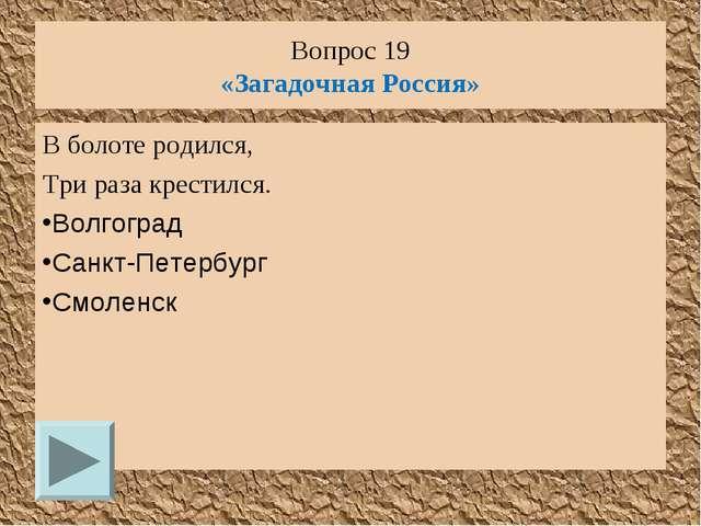 Вопрос 19 «Загадочная Россия» В болоте родился, Три раза крестился. Волгоград...