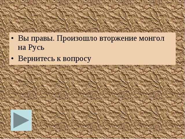 Вы правы. Произошло вторжение монгол на Русь Вернитесь к вопросу