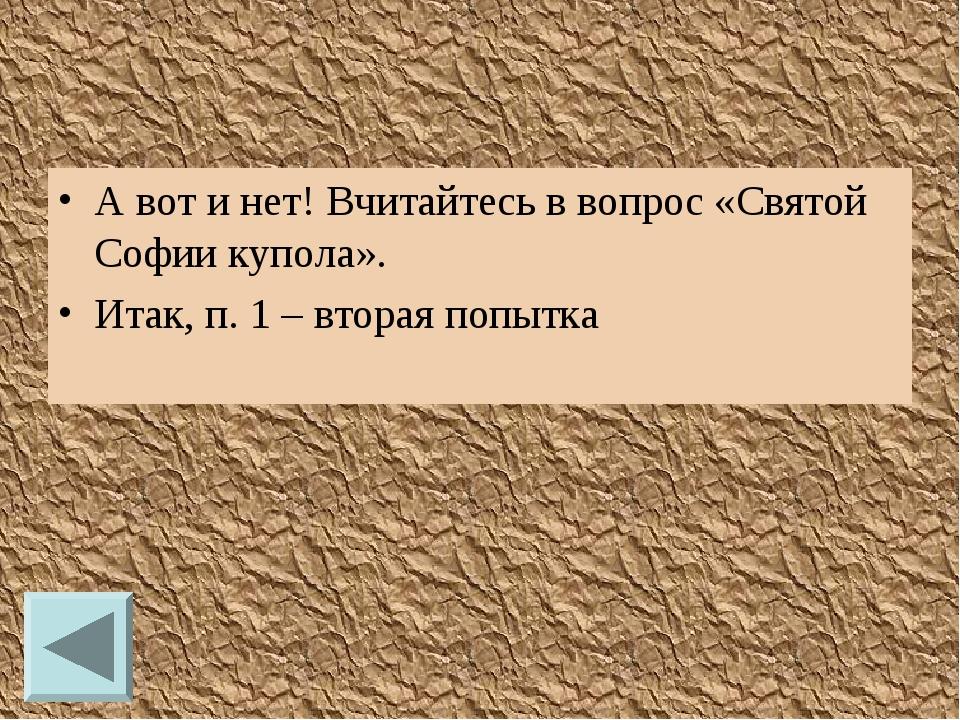 А вот и нет! Вчитайтесь в вопрос «Святой Софии купола». Итак, п. 1 – вторая п...