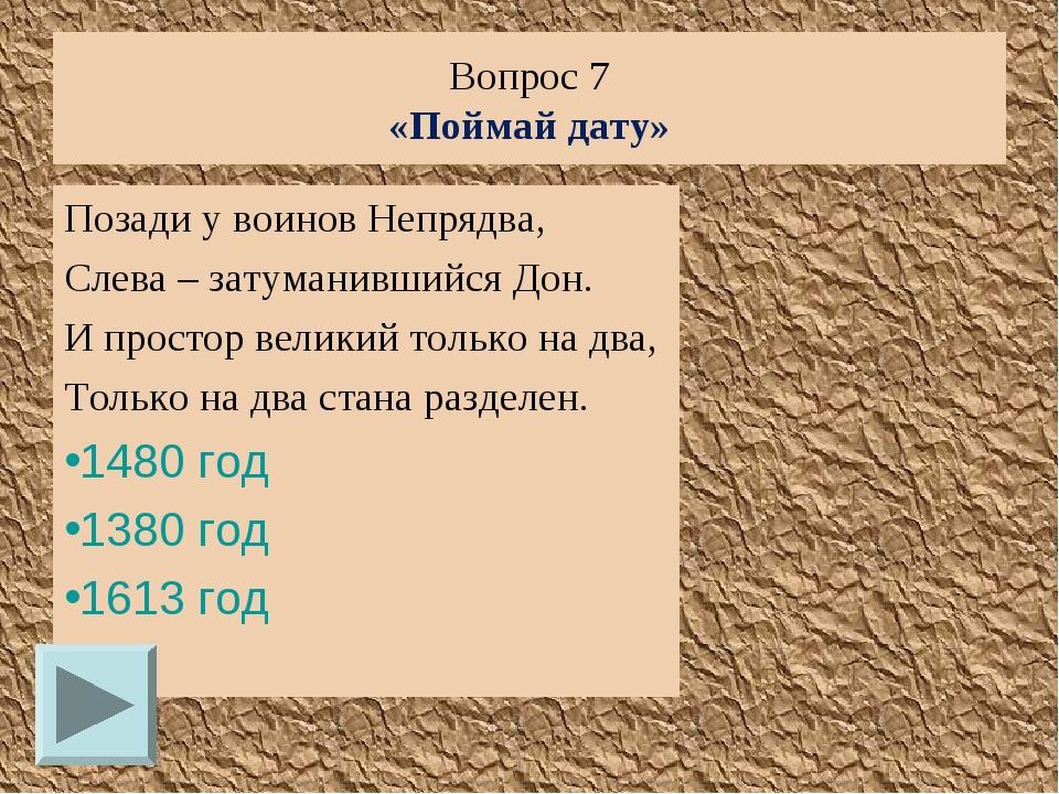 Вопрос 7 «Поймай дату» Позади у воинов Непрядва, Слева – затуманившийся Дон....