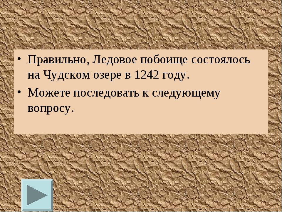 Правильно, Ледовое побоище состоялось на Чудском озере в 1242 году. Можете по...