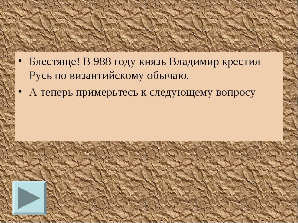 Блестяще! В 988 году князь Владимир крестил Русь по византийскому обычаю. А т...